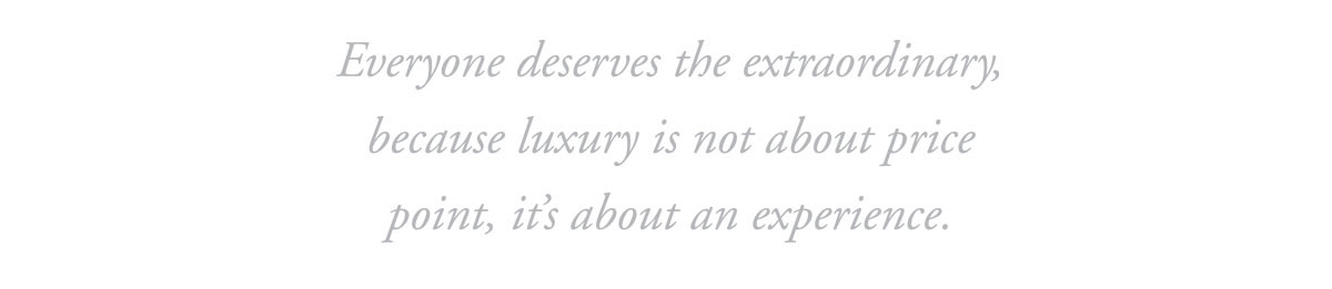 Everyone deserves the extraordinary, because luxury is not about price point, it's about an experience. And when it comes to real estate, experience matters.